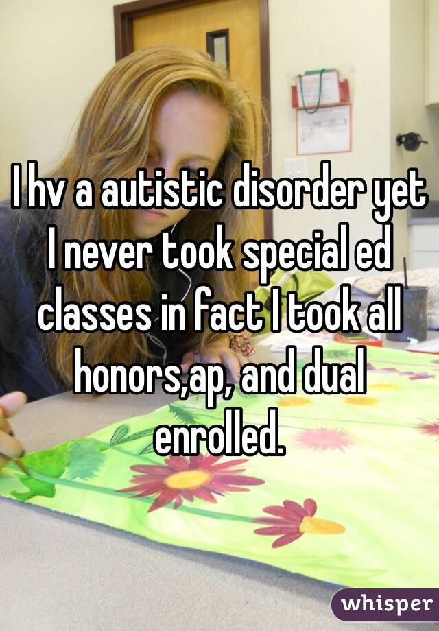 I hv a autistic disorder yet I never took special ed classes in fact I took all honors,ap, and dual enrolled.