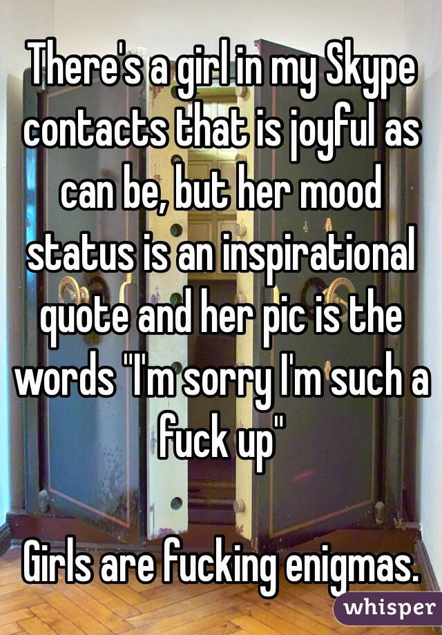"There's a girl in my Skype contacts that is joyful as can be, but her mood status is an inspirational quote and her pic is the words ""I'm sorry I'm such a fuck up""  Girls are fucking enigmas."