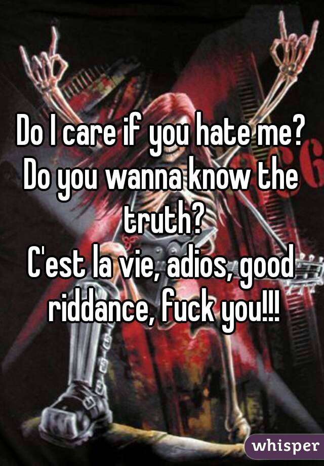 Do I care if you hate me? Do you wanna know the truth? C'est la vie, adios, good riddance, fuck you!!!