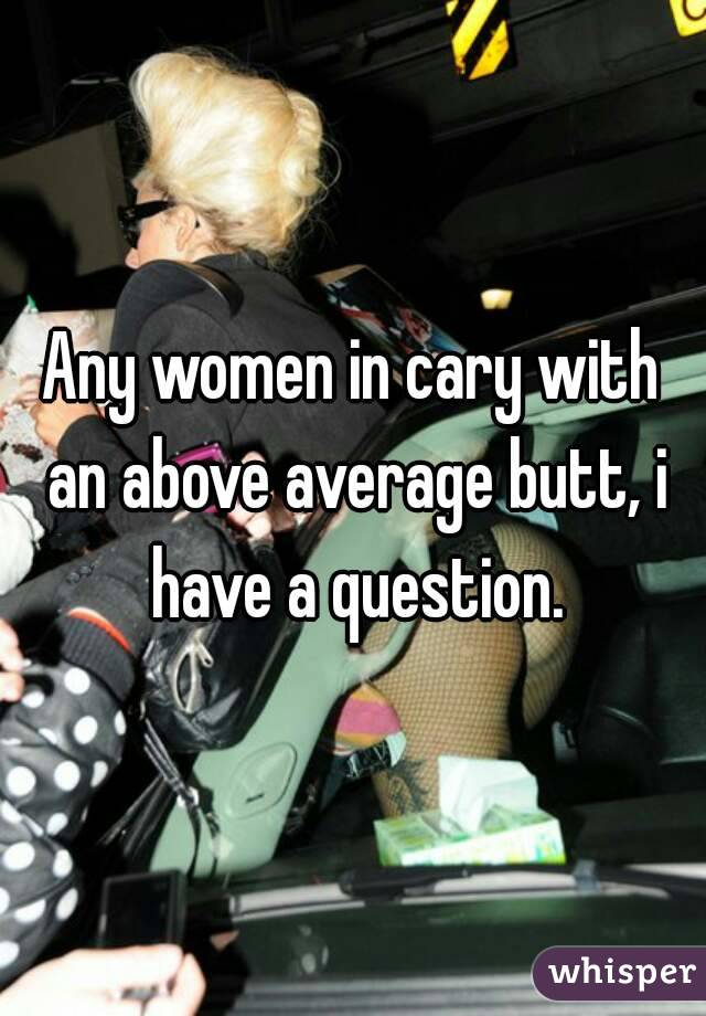 Any women in cary with an above average butt, i have a question.