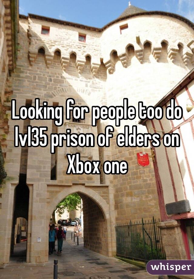 Looking for people too do lvl35 prison of elders on Xbox one