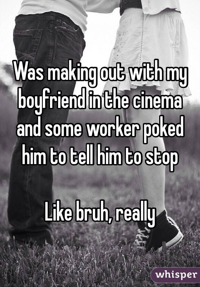 Was making out with my boyfriend in the cinema and some worker poked him to tell him to stop   Like bruh, really
