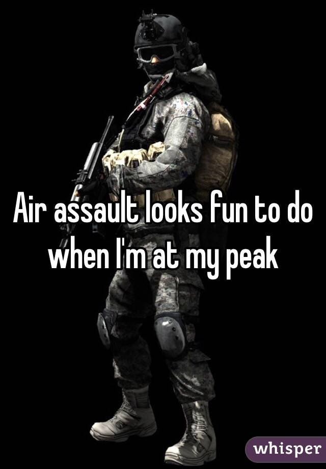 Air assault looks fun to do when I'm at my peak