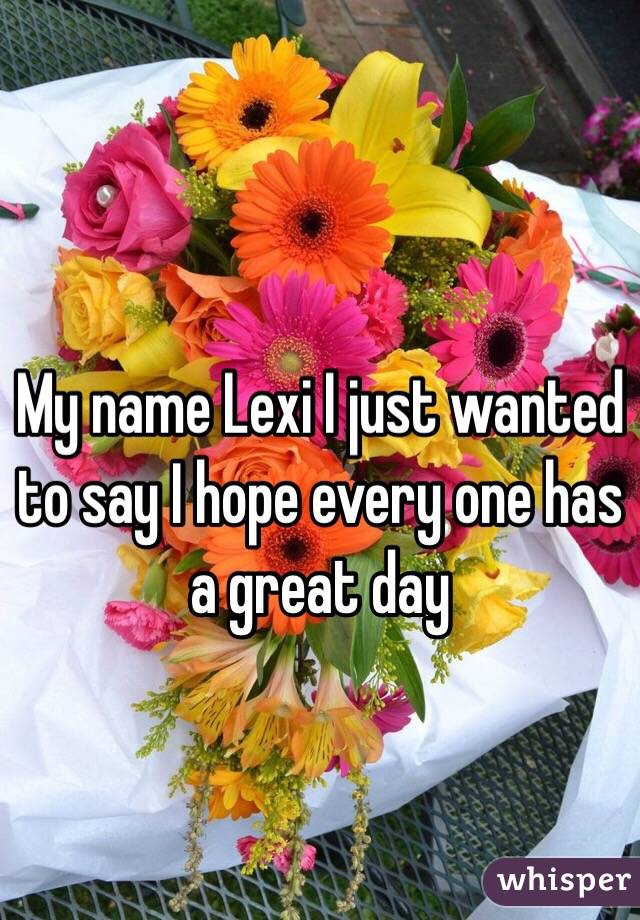 My name Lexi I just wanted to say I hope every one has a great day