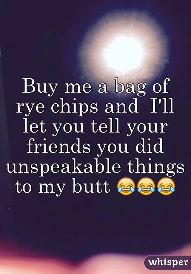 Buy me a bag of rye chips and  I'll let you tell your friends you did unspeakable things to my butt 😂😂😂