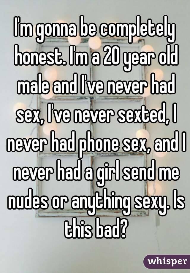I'm gonna be completely honest. I'm a 20 year old male and I've never had sex, I've never sexted, I never had phone sex, and I never had a girl send me nudes or anything sexy. Is this bad?