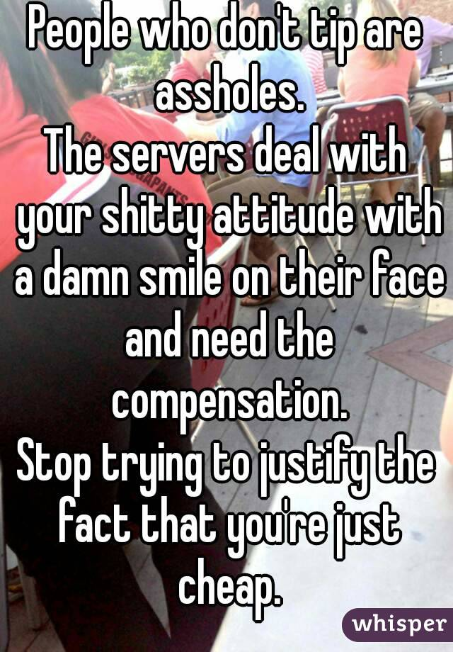 People who don't tip are assholes. The servers deal with your shitty attitude with a damn smile on their face and need the compensation. Stop trying to justify the fact that you're just cheap.