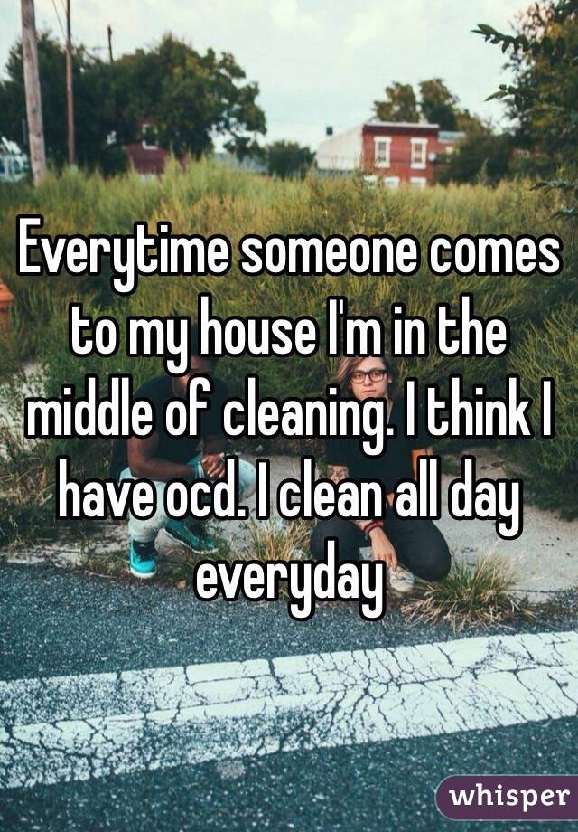 Everytime someone comes to my house I'm in the middle of cleaning. I think I have ocd. I clean all day everyday
