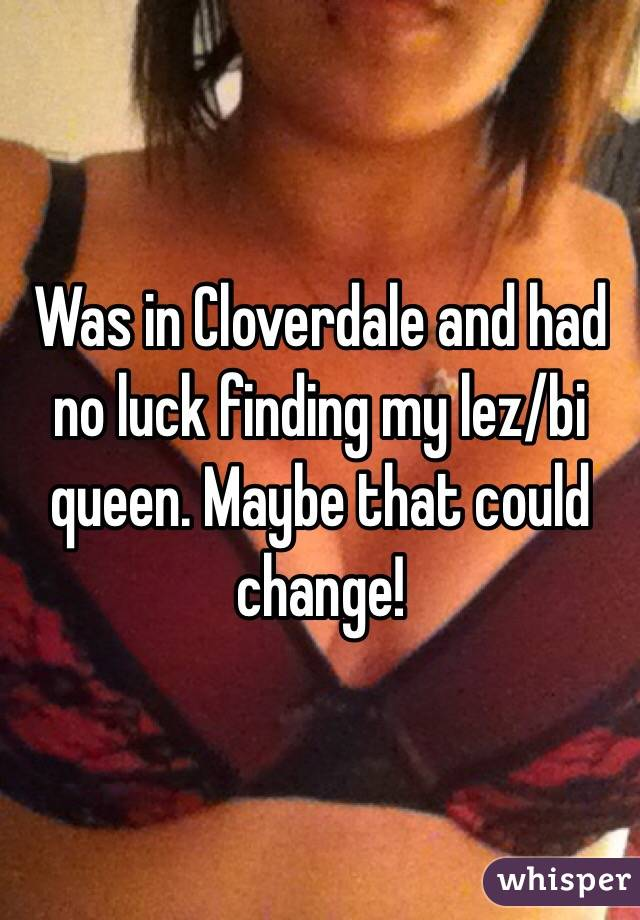 Was in Cloverdale and had no luck finding my lez/bi queen. Maybe that could change!