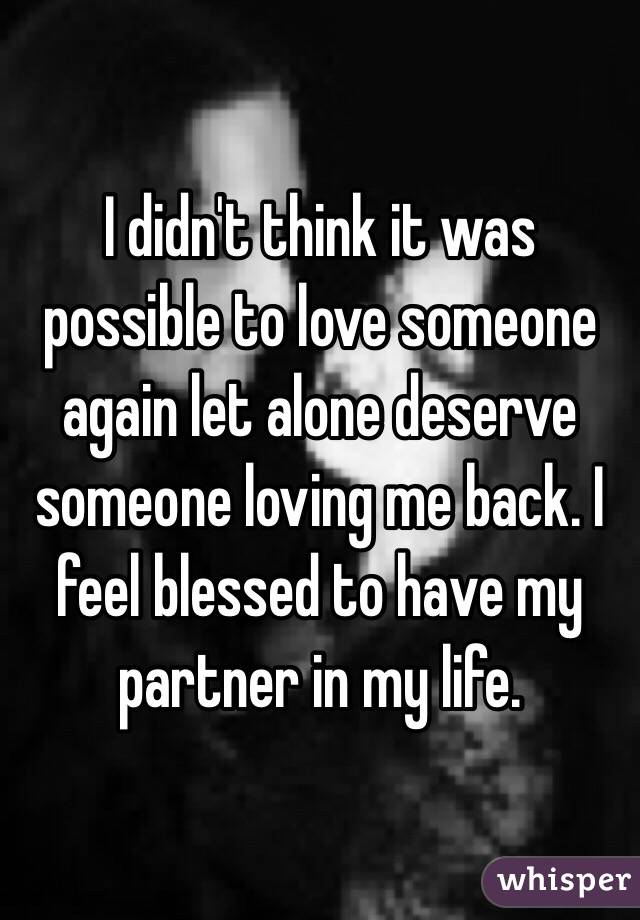 I didn't think it was possible to love someone again let alone deserve someone loving me back. I feel blessed to have my partner in my life.