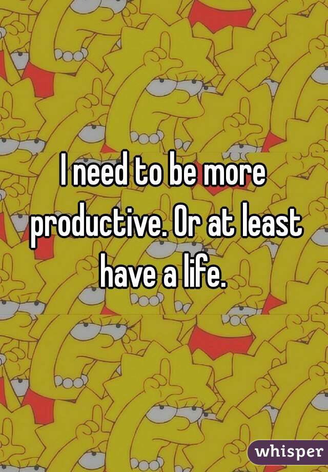 I need to be more productive. Or at least have a life.