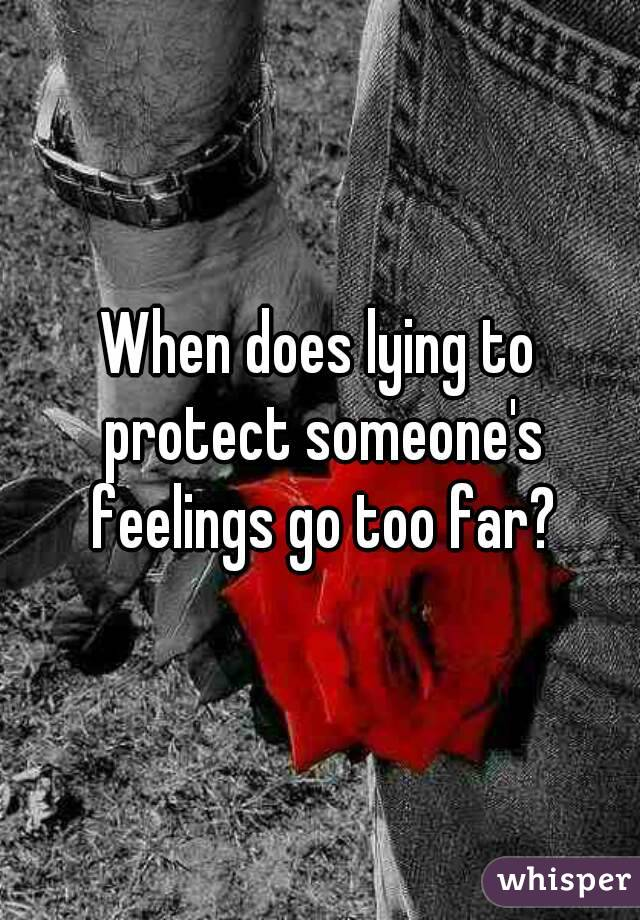 When does lying to protect someone's feelings go too far?