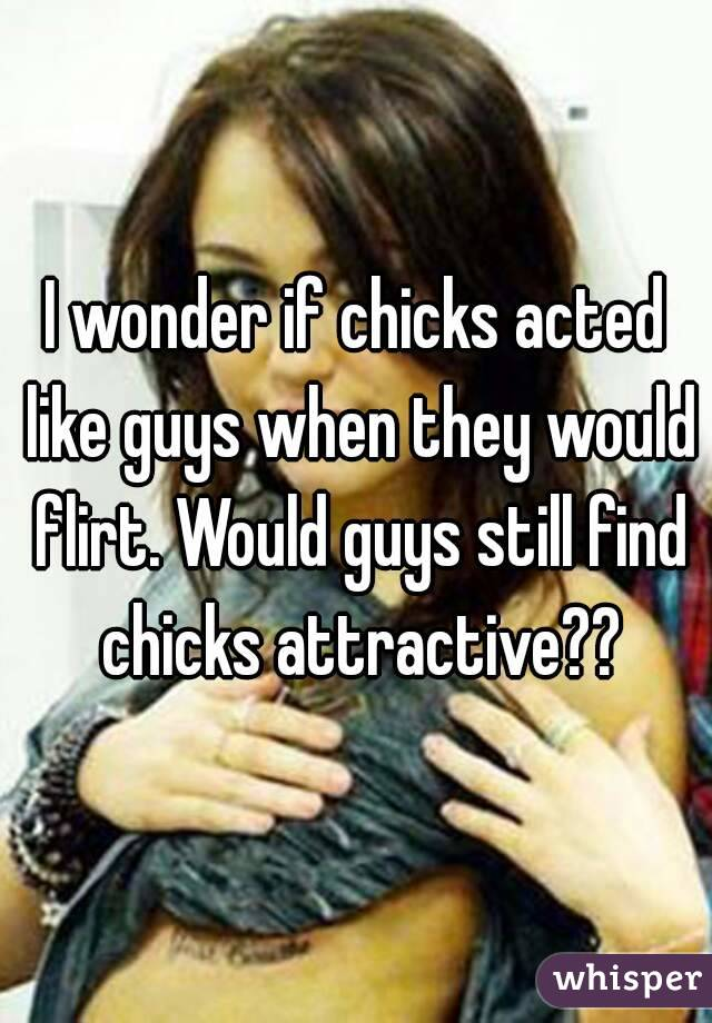 I wonder if chicks acted like guys when they would flirt. Would guys still find chicks attractive??