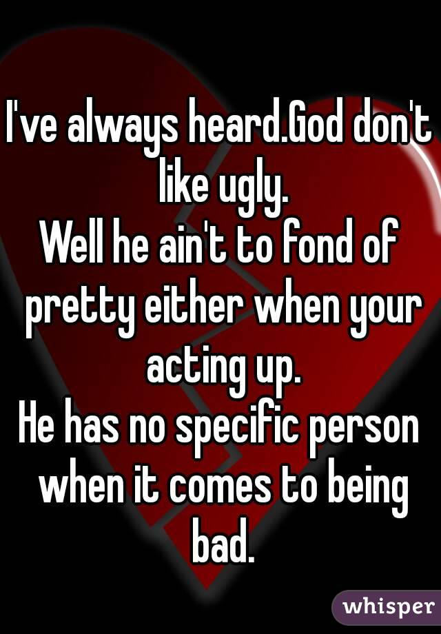 I've always heard.God don't like ugly. Well he ain't to fond of pretty either when your acting up. He has no specific person when it comes to being bad.