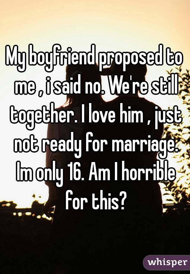 My boyfriend proposed to me , i said no. We're still together. I love him , just not ready for marriage. Im only 16. Am I horrible for this?