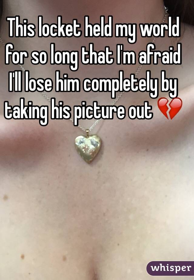This locket held my world for so long that I'm afraid I'll lose him completely by taking his picture out 💔