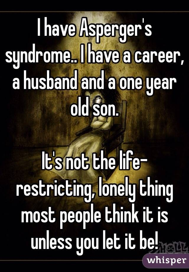 I have Asperger's syndrome.. I have a career, a husband and a one year old son.   It's not the life-restricting, lonely thing most people think it is unless you let it be!