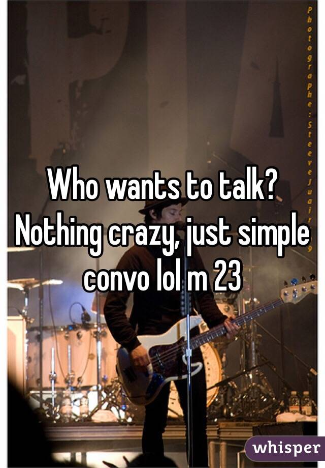 Who wants to talk? Nothing crazy, just simple convo lol m 23