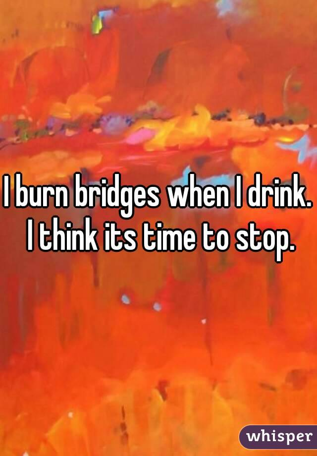 I burn bridges when I drink. I think its time to stop.