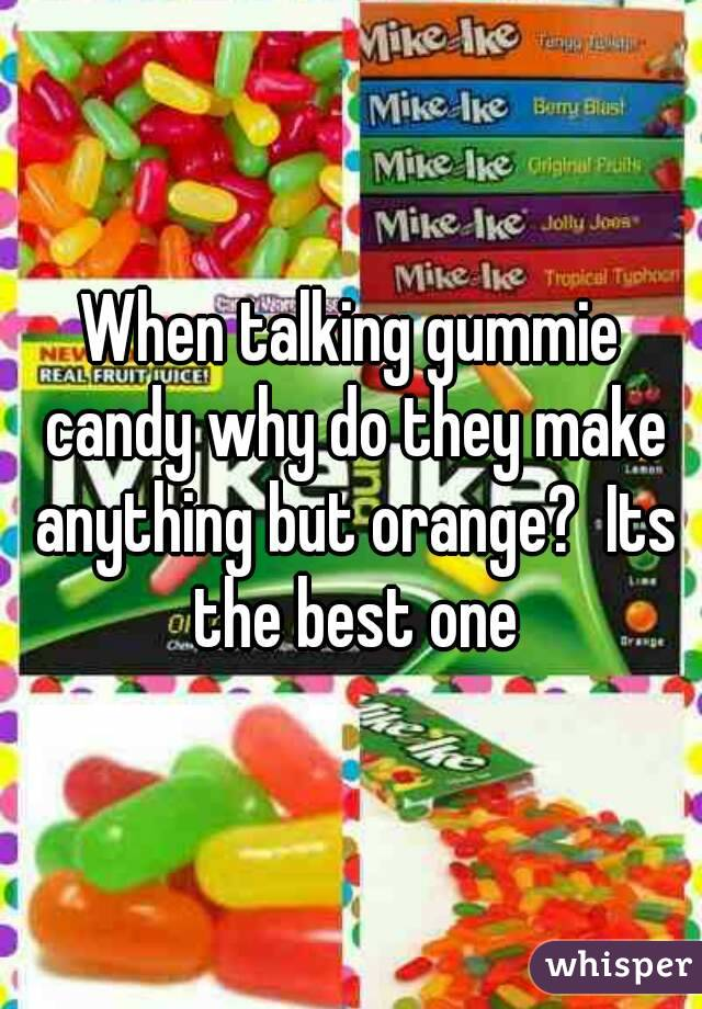 When talking gummie candy why do they make anything but orange?  Its the best one
