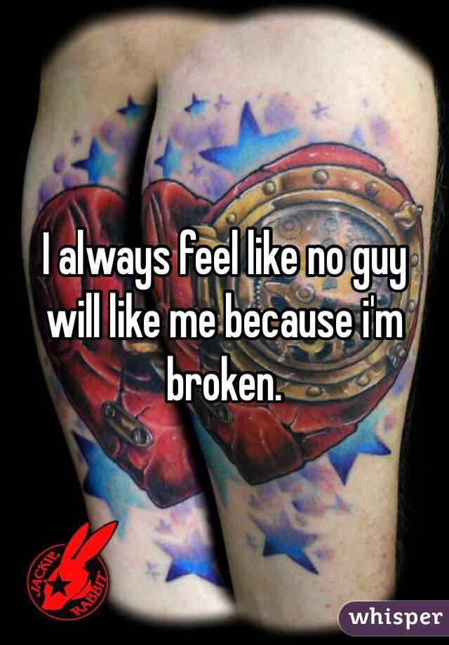 I always feel like no guy will like me because i'm broken.