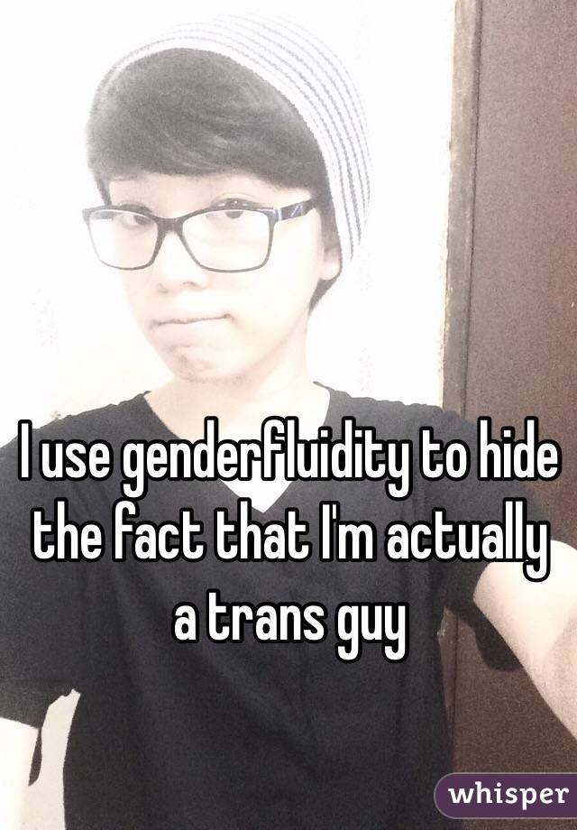 I use genderfluidity to hide the fact that I'm actually a trans guy