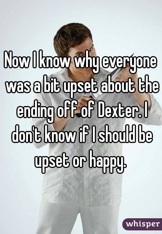Now I know why everyone was a bit upset about the ending off of Dexter. I don't know if I should be upset or happy.