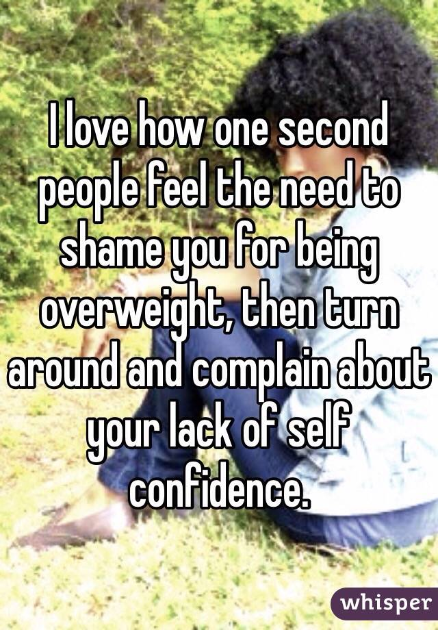 I love how one second people feel the need to shame you for being overweight, then turn around and complain about your lack of self confidence.