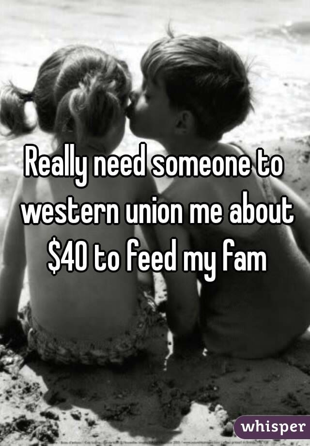 Really need someone to western union me about $40 to feed my fam