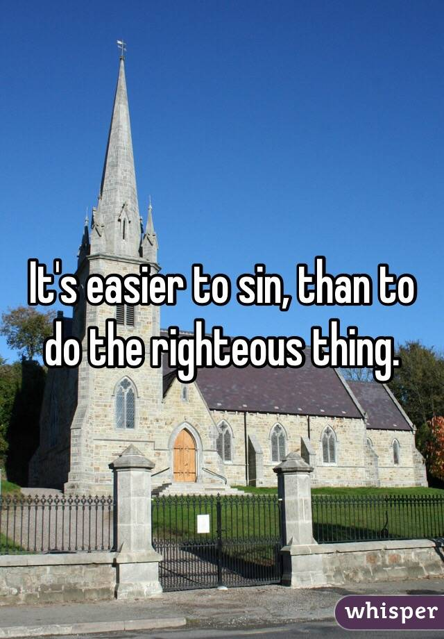 It's easier to sin, than to do the righteous thing.