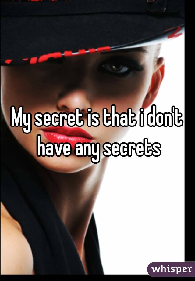 My secret is that i don't have any secrets