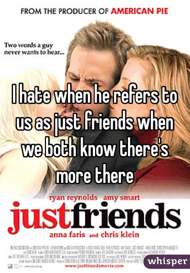 I hate when he refers to us as just friends when we both know there's more there