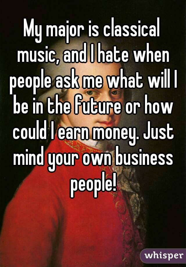 My major is classical music, and I hate when people ask me what will I be in the future or how could I earn money. Just mind your own business people!