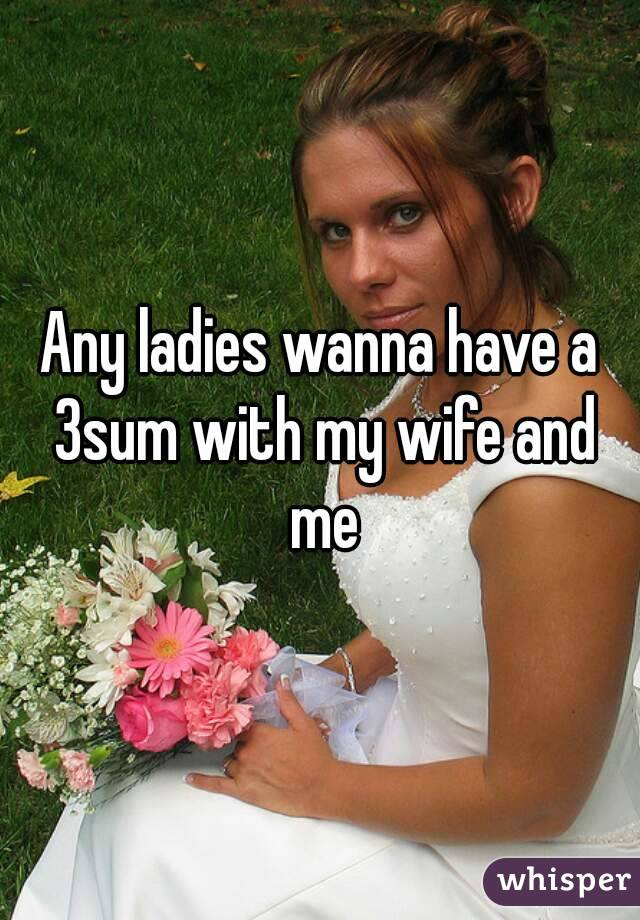 Any ladies wanna have a 3sum with my wife and me