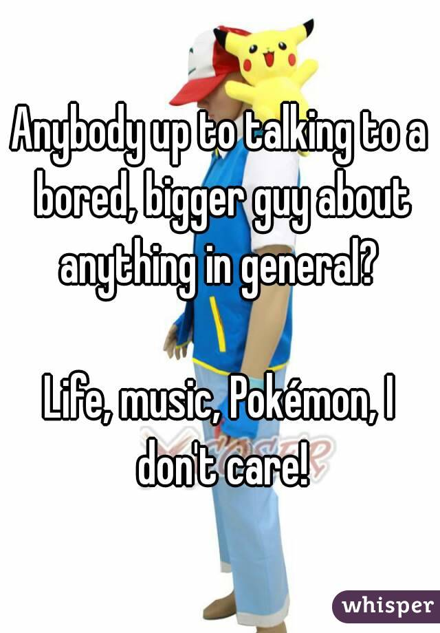 Anybody up to talking to a bored, bigger guy about anything in general?   Life, music, Pokémon, I don't care!