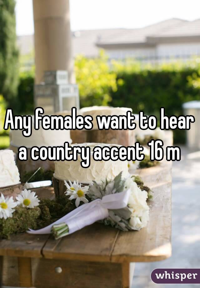 Any females want to hear a country accent 16 m