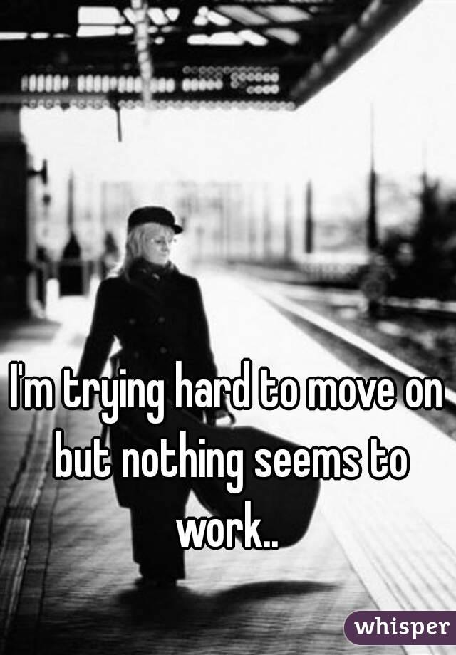 I'm trying hard to move on but nothing seems to work..