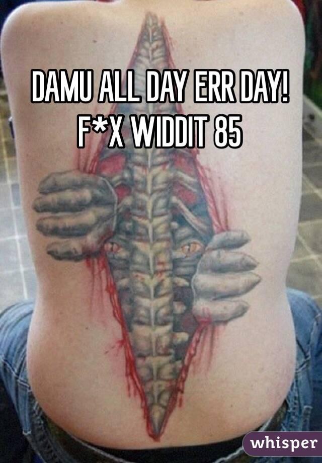 DAMU ALL DAY ERR DAY! F*X WIDDIT 85