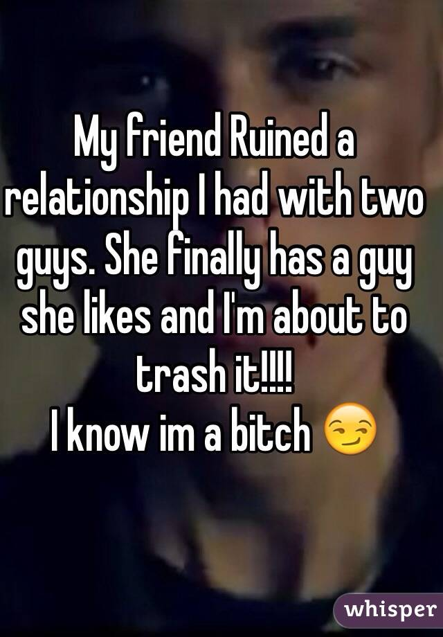 My friend Ruined a relationship I had with two guys. She finally has a guy she likes and I'm about to trash it!!!!   I know im a bitch 😏