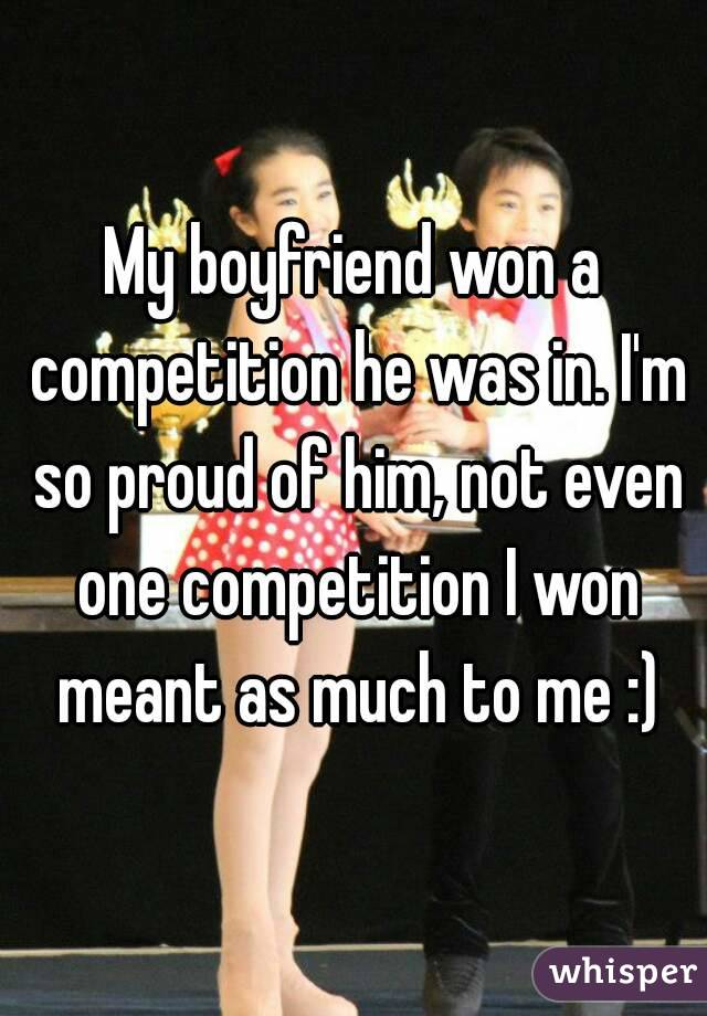 My boyfriend won a competition he was in. I'm so proud of him, not even one competition I won meant as much to me :)