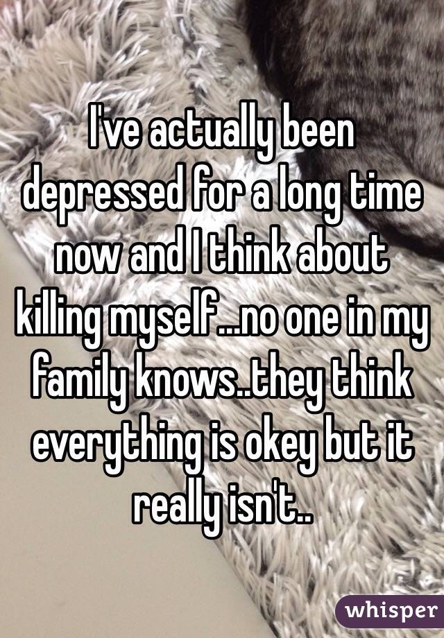 I've actually been depressed for a long time now and I think about killing myself...no one in my family knows..they think everything is okey but it really isn't..