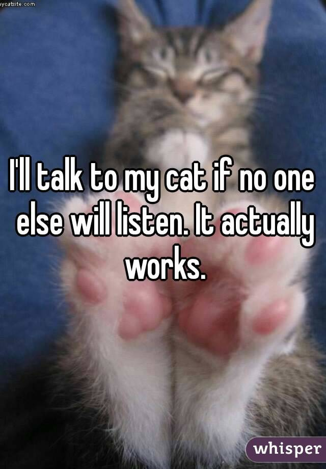 I'll talk to my cat if no one else will listen. It actually works.