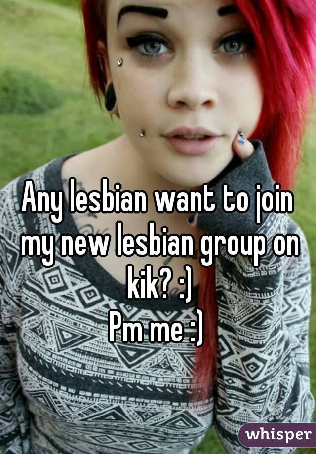 Any lesbian want to join my new lesbian group on kik? :) Pm me :)