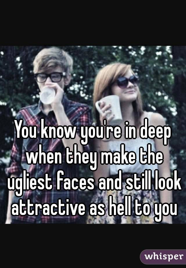 You know you're in deep when they make the ugliest faces and still look attractive as hell to you