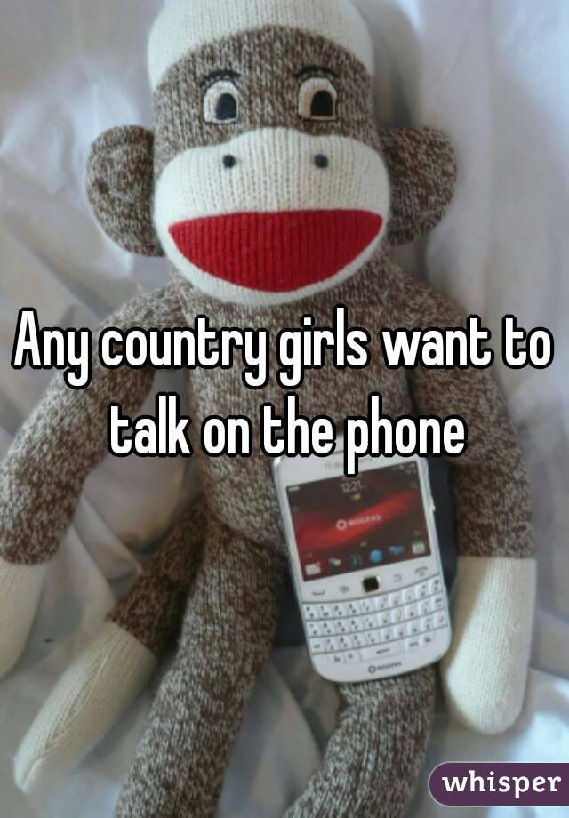 Any country girls want to talk on the phone