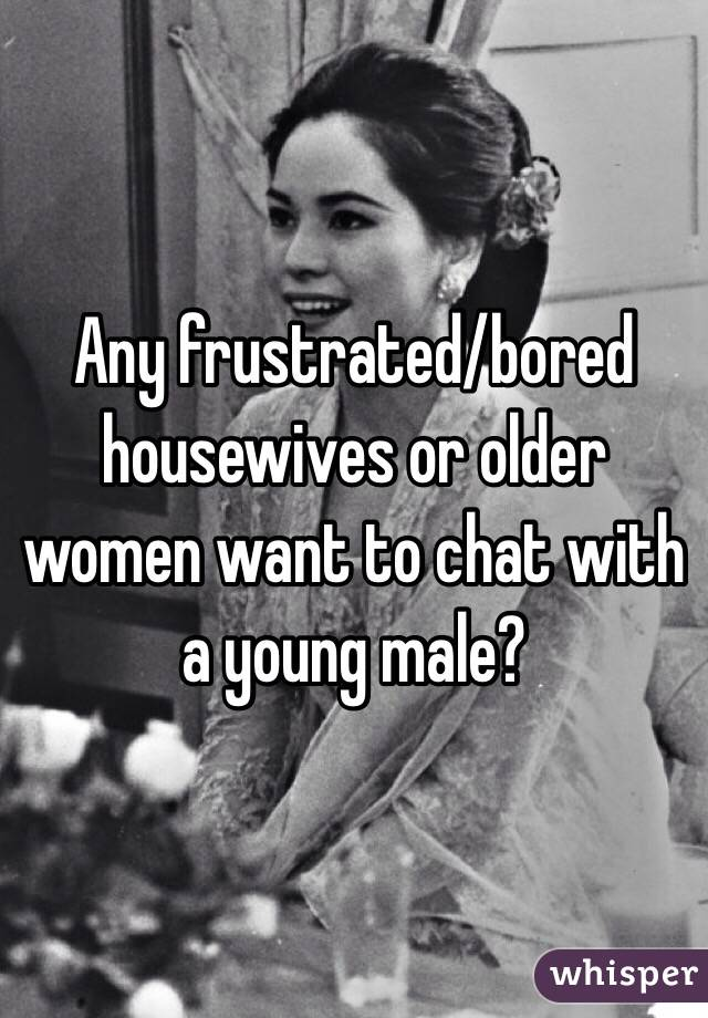 Any frustrated/bored housewives or older women want to chat with a young male?