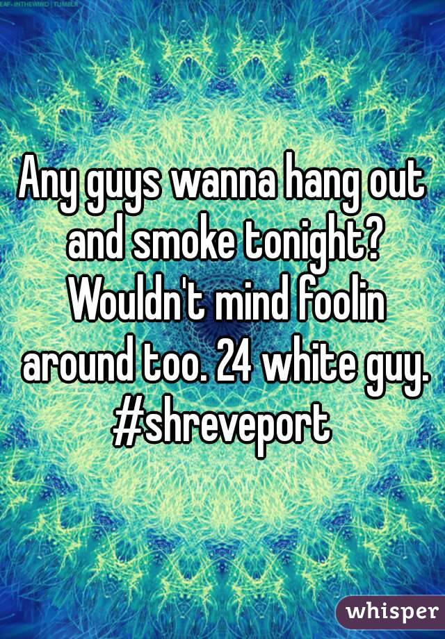 Any guys wanna hang out and smoke tonight? Wouldn't mind foolin around too. 24 white guy. #shreveport