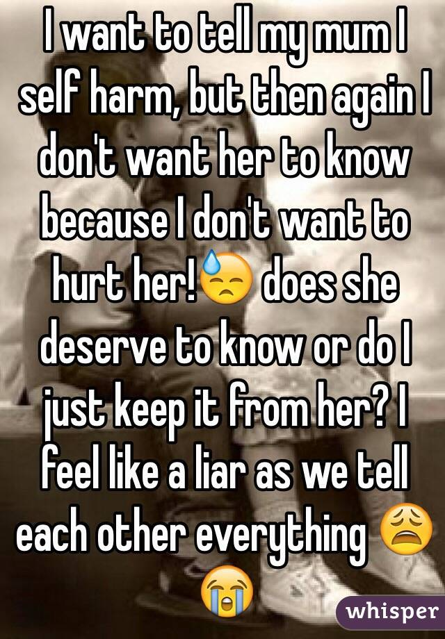 I want to tell my mum I self harm, but then again I don't want her to know because I don't want to hurt her!😓 does she deserve to know or do I just keep it from her? I feel like a liar as we tell each other everything 😩😭