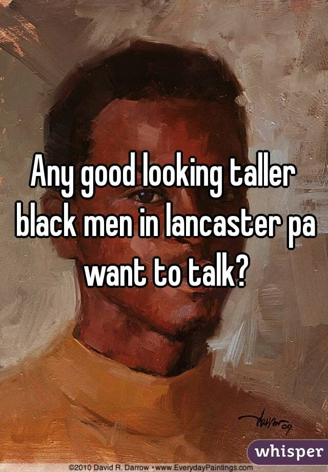Any good looking taller black men in lancaster pa want to talk?