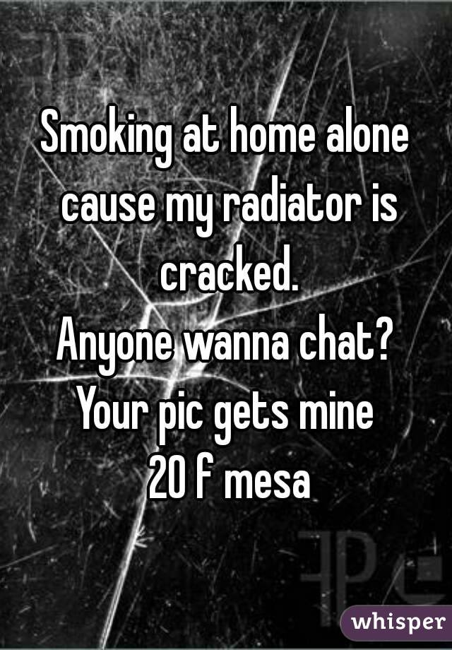 Smoking at home alone cause my radiator is cracked. Anyone wanna chat? Your pic gets mine  20 f mesa